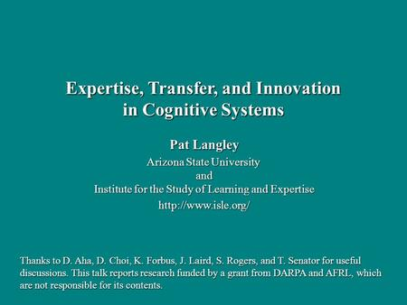 Pat Langley Arizona State University and Institute for the Study of Learning and Expertise  Expertise, Transfer, and Innovation in.