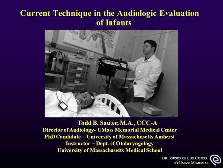 T HE S OUNDS OF L IFE C ENTER AT U MASS M EMORIAL Current Technique in the Audiologic Evaluation of Infants Todd B. Sauter, M.A., CCC-A Director of Audiology-