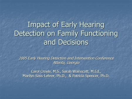 Impact of Early Hearing Detection on Family Functioning and Decisions 2005 Early Hearing Detection and Intervention Conference Atlanta, Georgia Carol Croyle,