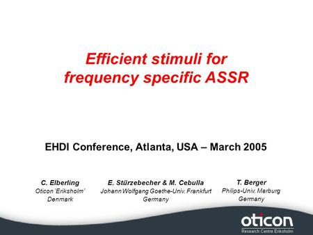 C. Elberling Oticon Eriksholm Denmark Efficient stimuli for frequency specific ASSR E. Stürzebecher & M. Cebulla Johann Wolfgang Goethe-Univ. Frankfurt.