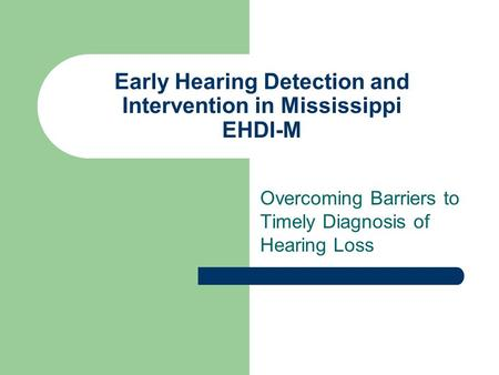 Early Hearing Detection and Intervention in Mississippi EHDI-M Overcoming Barriers to Timely Diagnosis of Hearing Loss.