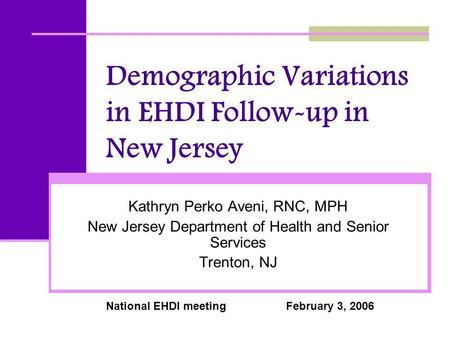Demographic Variations in EHDI Follow-up in New Jersey Kathryn Perko Aveni, RNC, MPH New Jersey Department of Health and Senior Services Trenton, NJ National.