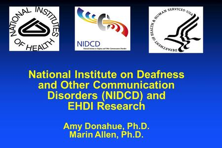 National Institute on Deafness and Other Communication Disorders (NIDCD) and EHDI Research Amy Donahue, Ph.D. Marin Allen, Ph.D.