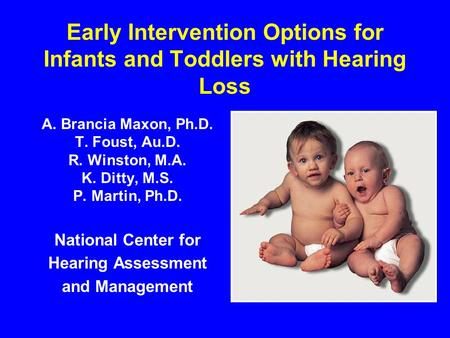 Early Intervention Options for Infants and Toddlers with Hearing Loss A. Brancia Maxon, Ph.D. T. Foust, Au.D. R. Winston, M.A. K. Ditty, M.S. P. Martin,