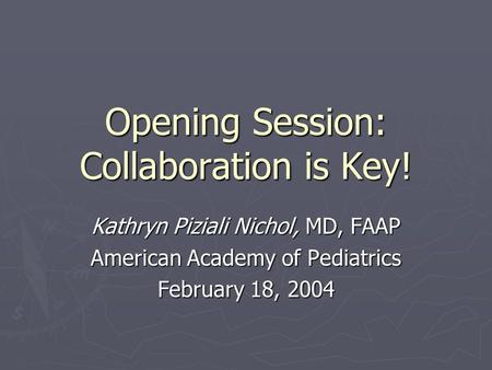Opening Session: Collaboration is Key! Kathryn Piziali Nichol, MD, FAAP American Academy of Pediatrics February 18, 2004.