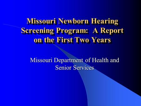 Missouri Newborn Hearing Screening Program: A Report on the First Two Years Missouri Department of Health and Senior Services.