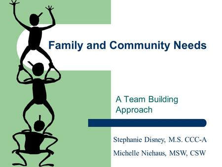 Family and Community Needs A Team Building Approach Stephanie Disney, M.S. CCC-A Michelle Niehaus, MSW, CSW.