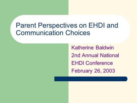Parent Perspectives on EHDI and Communication Choices Katherine Baldwin 2nd Annual National EHDI Conference February 26, 2003.