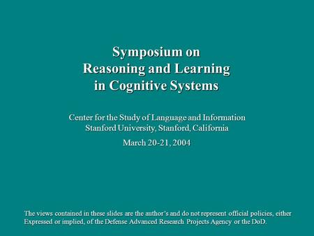 Center for the Study of Language and Information Stanford University, Stanford, California March 20-21, 2004 Symposium on Reasoning and Learning in Cognitive.