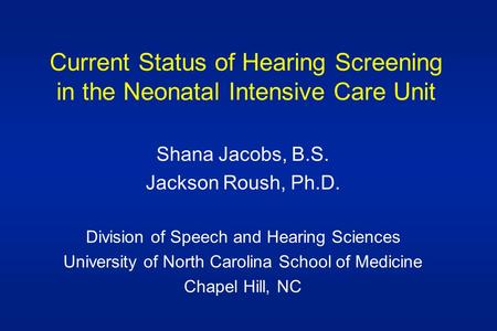 Current Status of Hearing Screening in the Neonatal Intensive Care Unit Shana Jacobs, B.S. Jackson Roush, Ph.D. Division of Speech and Hearing Sciences.