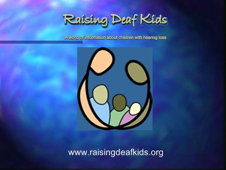 Www.raisingdeafkids.org. Reaching Out to Underserved Parents on the Internet Lisa Bain, M.A. Annie Steinberg, M.D. Yuelin Li, Ph.D. Olivia Thetgyi The.