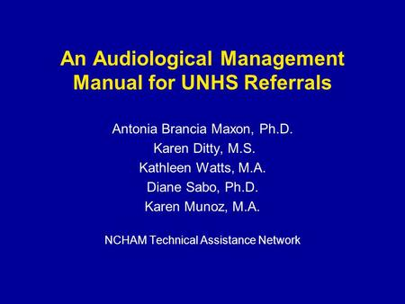 An Audiological Management Manual for UNHS Referrals Antonia Brancia Maxon, Ph.D. Karen Ditty, M.S. Kathleen Watts, M.A. Diane Sabo, Ph.D. Karen Munoz,