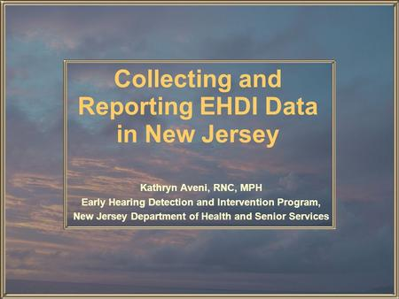 Collecting and Reporting EHDI Data in New Jersey Kathryn Aveni, RNC, MPH Early Hearing Detection and Intervention Program, New Jersey Department of Health.
