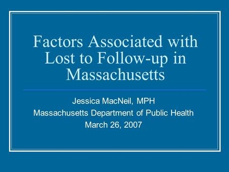 Factors Associated with Lost to Follow-up in Massachusetts Jessica MacNeil, MPH Massachusetts Department of Public Health March 26, 2007.