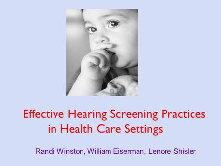 Effective Hearing Screening Practices in Health Care Settings Randi Winston, William Eiserman, Lenore Shisler.