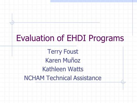 Evaluation of EHDI Programs Terry Foust Karen Muñoz Kathleen Watts NCHAM Technical Assistance.