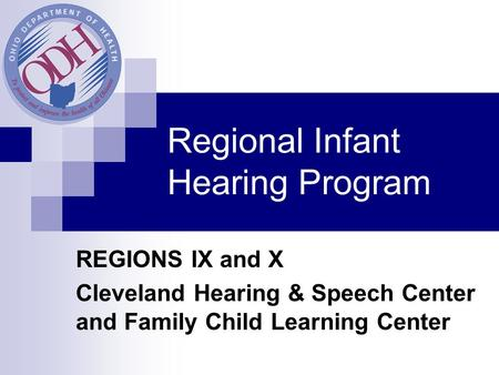 Regional Infant Hearing Program REGIONS IX and X Cleveland Hearing & Speech Center and Family Child Learning Center.