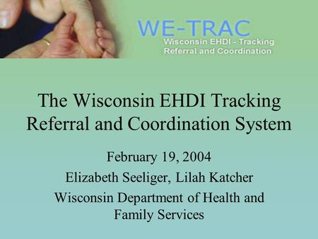 The Wisconsin EHDI Tracking Referral and Coordination System February 19, 2004 Elizabeth Seeliger, Lilah Katcher Wisconsin Department of Health and Family.