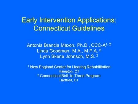 Early Intervention Applications: Connecticut Guidelines Antonia Brancia Maxon, Ph.D., CCC-A 1, 2 Linda Goodman, M.A., M.P.A. 2 Lynn Skene Johnson, M.S.