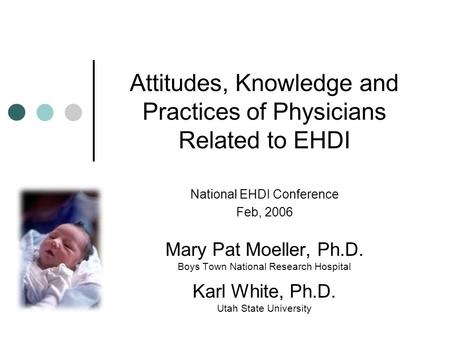 Attitudes, Knowledge and Practices of Physicians Related to EHDI National EHDI Conference Feb, 2006 Mary Pat Moeller, Ph.D. Boys Town National Research.