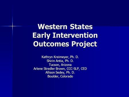 Western States Early Intervention Outcomes Project Kathryn Kreimeyer, Ph. D. Shirin Antia, Ph. D. Tucson, Arizona Arlene Stredler Brown, CCC-SLP, CED Allison.