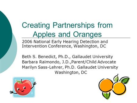 Creating Partnerships from Apples and Oranges 2006 National Early Hearing Detection and Intervention Conference, Washington, DC Beth S. Benedict, Ph.D.,
