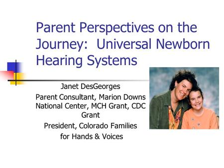 Parent Perspectives on the Journey: Universal Newborn Hearing Systems Janet DesGeorges Parent Consultant, Marion Downs National Center, MCH Grant, CDC.
