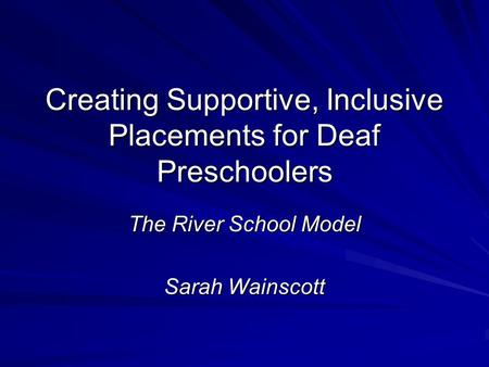 Creating Supportive, Inclusive Placements for Deaf Preschoolers The River School Model Sarah Wainscott.