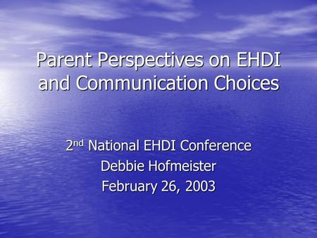 Parent Perspectives on EHDI and Communication Choices 2 nd National EHDI Conference Debbie Hofmeister February 26, 2003.