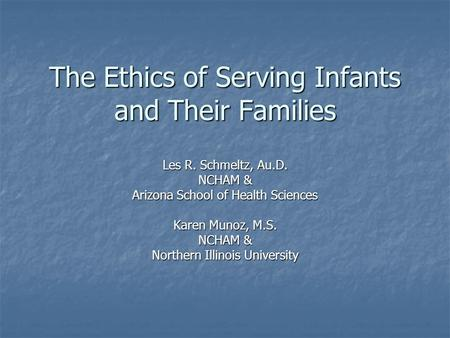 The Ethics of Serving Infants and Their Families Les R. Schmeltz, Au.D. NCHAM & Arizona School of Health Sciences Karen Munoz, M.S. NCHAM & Northern Illinois.