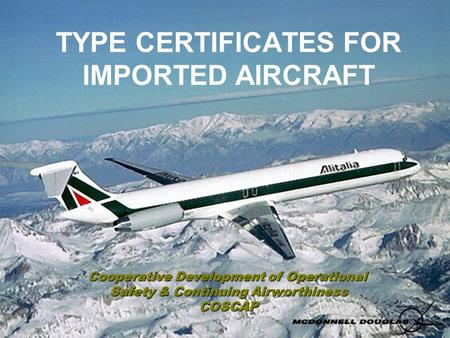 TYPE CERTIFICATES FOR IMPORTED AIRCRAFT Cooperative Development of Operational Safety & Continuing Airworthiness COSCAP.