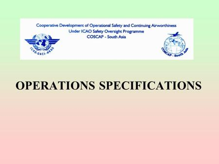 OPERATIONS SPECIFICATIONS. OPERATIONS SPECIFICATIONS - WHY ? Wide variety of aircraft Wide range of operator capability Unique operations Rapid changes.