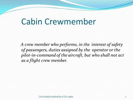 Civil Aviation Authority of Sri Lanka1 Cabin Crewmember A crew member who performs, in the interest of safety of passengers, duties assigned by the operator.