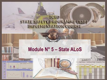 Module N° 5 – State ALoS. SSP – A structured approach Module 2 Basic safety management concepts Module 2 Basic safety management concepts Module 3 ICAO.