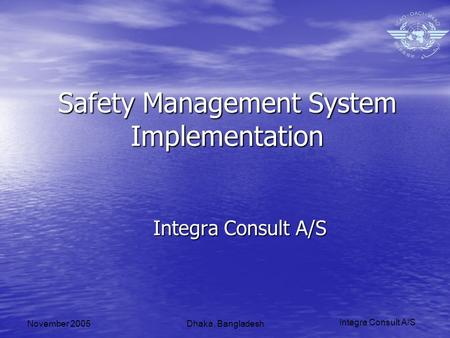 Integra Consult A/S November 2005Dhaka, Bangladesh Safety Management System Implementation Integra Consult A/S.