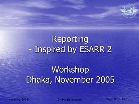 Integra Consult A/S November 2005Dhaka, Bangladesh Reporting - Inspired by ESARR 2 Workshop Dhaka, November 2005.