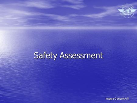 Integra Consult A/S Safety Assessment. Integra Consult A/S SAFETY ASSESSMENT Objective Objective –Demonstrate that an acceptable level of safety will.