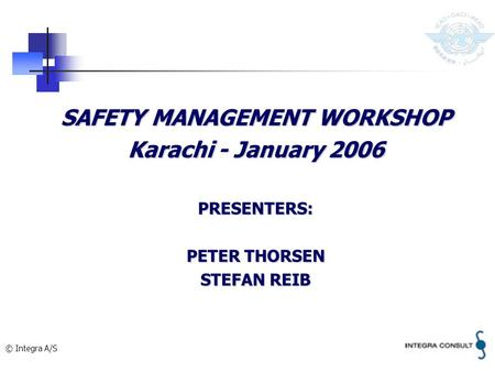 © Integra A/S SAFETY MANAGEMENT WORKSHOP Karachi - January 2006 PRESENTERS: PETER THORSEN STEFAN REIB.