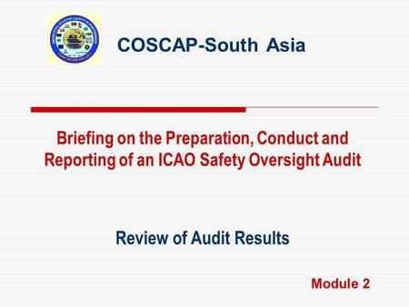 COSCAP-South Asia Review of Audit Results Briefing on the Preparation, Conduct and Reporting of an ICAO Safety Oversight Audit Module 2.