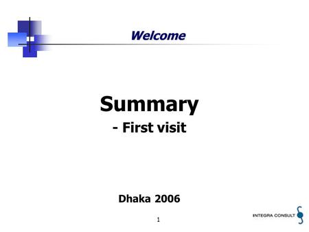 1 Welcome Summary - First visit Dhaka 2006. 2 Integra A/S Independent consultancy company Headquarter located in Copenhagen, Denmark Working worldwide.