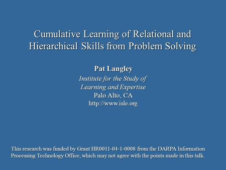 Pat Langley Institute for the Study of Learning and Expertise Palo Alto, CA  Cumulative Learning of Relational and Hierarchical Skills.