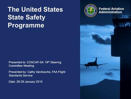 Presented to: COSCAP-SA 19 th Steering Committee Meeting Presented by: Cathy VanAssche, FAA Flight Standards Service Date: 26-28 January 2010 Federal Aviation.