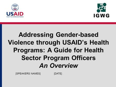 Addressing Gender-based Violence through USAIDs Health Programs: A Guide for Health Sector Program Officers An Overview [DATE][SPEAKERS NAMES]