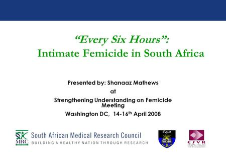 Every Six Hours: Intimate Femicide in South Africa Presented by: Shanaaz Mathews at Strengthening Understanding on Femicide Meeting Washington DC, 14-16.
