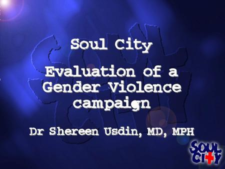 Soul City Evaluation of a Gender Violence campaign Dr Shereen Usdin, MD, MPH Soul City Evaluation of a Gender Violence campaign Dr Shereen Usdin, MD, MPH.