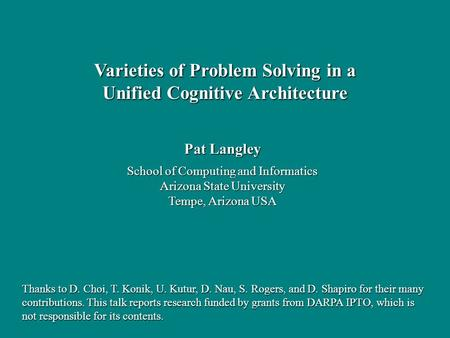 Pat Langley School of Computing and Informatics Arizona State University Tempe, Arizona USA Varieties of Problem Solving in a Unified Cognitive Architecture.