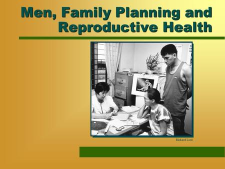 Men, Family Planning and Reproductive Health Richard Lord.