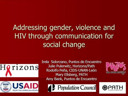 Addressing gender, violence and HIV through communication for social change Irela Solorzano, Puntos de Encuentro Julie Pulerwitz, Horizons/Path Rodolfo.