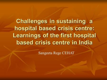 Challenges in sustaining a hospital based crisis centre: Learnings of the first hospital based crisis centre in India Sangeeta Rege CEHAT.
