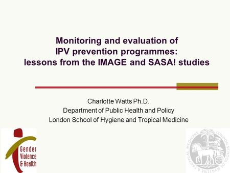 Monitoring and evaluation of IPV prevention programmes: lessons from the IMAGE and SASA! studies Charlotte Watts Ph.D. Department of Public Health and.